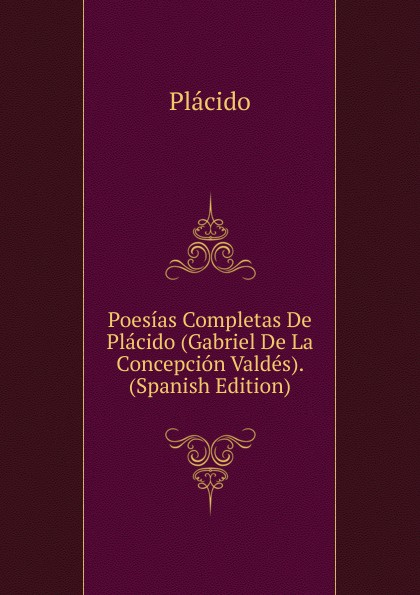 Plácido Poesias Completas De Placido (Gabriel De La Concepcion Valdes). (Spanish Edition) plácido poesias completas con doscientas diez composiciones ineditas spanish edition