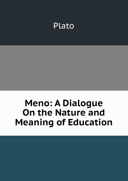 Plato Meno: A Dialogue On the Nature and Meaning of Education plato meno