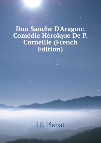 J P. Planat Don Sanche D.Aragon: Comedie Heroique De P. Corneille (French Edition) pierre corneille don sanche d aragon comedie heroique classic reprint