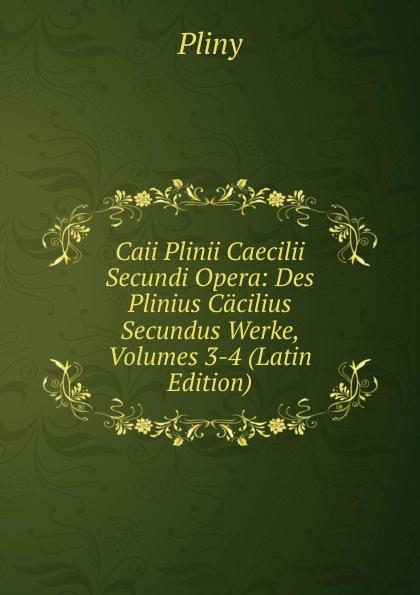 Pliny Caii Plinii Caecilii Secundi Opera: Des Plinius Cacilius Secundus Werke, Volumes 3-4 (Latin Edition) отсутствует caii plinii caecilii secundi epistolatum