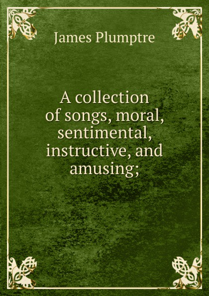 James Plumptre A collection of songs, moral, sentimental, instructive, and amusing; h s gibson a collection of miscellaneous poems moral religious sentimental and amusing