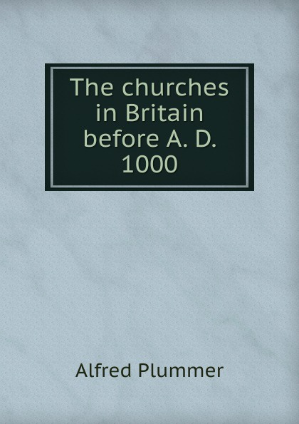 Alfred Plummer The churches in Britain before A. D. 1000