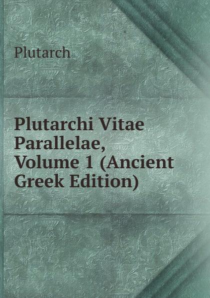 Plutarch Plutarchi Vitae Parallelae, Volume 1 (Ancient Greek Edition) immanuel bekker plutarchi vitae inter se comparatae volume 5 ancient greek edition