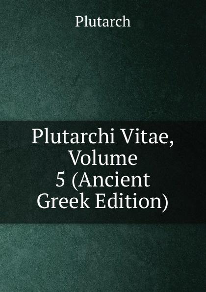 Plutarch Plutarchi Vitae, Volume 5 (Ancient Greek Edition) immanuel bekker plutarchi vitae inter se comparatae volume 5 ancient greek edition