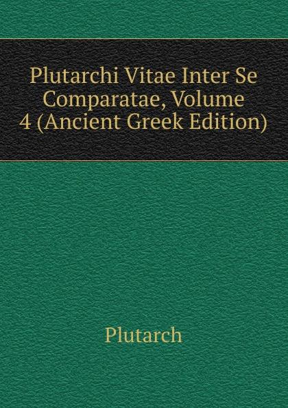 Plutarch Plutarchi Vitae Inter Se Comparatae, Volume 4 (Ancient Greek Edition) immanuel bekker plutarchi vitae inter se comparatae volume 5 ancient greek edition