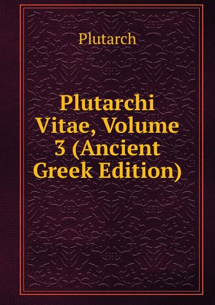 Plutarch Plutarchi Vitae, Volume 3 (Ancient Greek Edition) immanuel bekker plutarchi vitae inter se comparatae volume 5 ancient greek edition