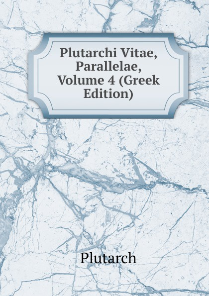 Plutarch Plutarchi Vitae, Parallelae, Volume 4 (Greek Edition) immanuel bekker plutarchi vitae inter se comparatae volume 5 ancient greek edition