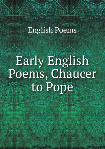 English Poems Early English Poems, Chaucer to Pope early poems