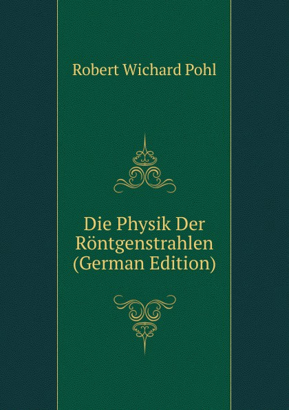 Robert Wichard Pohl Die Physik Der Rontgenstrahlen (German Edition) martin pohl physik für alle