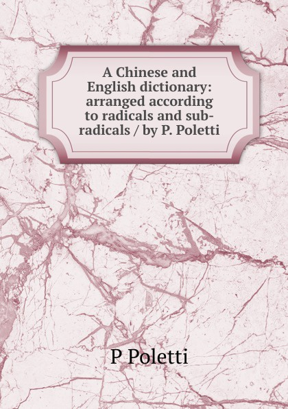 P Poletti A Chinese and English dictionary: arranged according to radicals and sub-radicals / by P. Poletti radicals