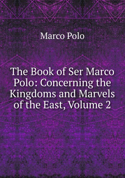 Marco Polo The Book of Ser Marco Polo: Concerning the Kingdoms and Marvels of the East, Volume 2 marco polo ут 00001113