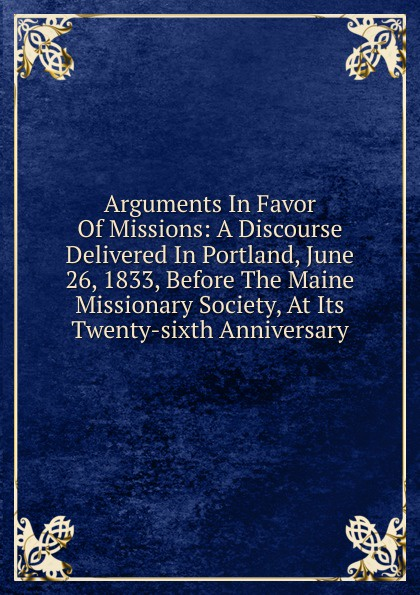 Arguments In Favor Of Missions: A Discourse Delivered In Portland, June 26, 1833, Before The Maine Missionary Society, At Its Twenty-sixth Anniversary куртка sixth june sixth june si023emmxq62