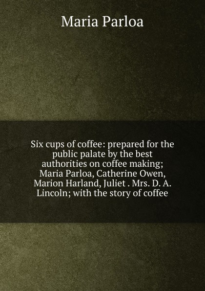 Maria Parloa Six cups of coffee: prepared for the public palate by the best authorities on coffee making; Maria Parloa, Catherine Owen, Marion Harland, Juliet . Mrs. D. A. Lincoln; with the story of coffee the story of coffee