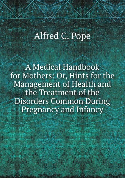 Alfred C. Pope A Medical Handbook for Mothers: Or, Hints for the Management of Health and the Treatment of the Disorders Common During Pregnancy and Infancy medical disorders in pregnancy a manual for midwives