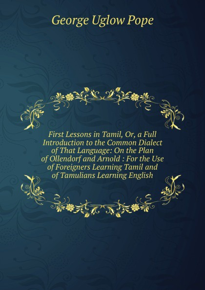 George Uglow Pope First Lessons in Tamil, Or, a Full Introduction to the Common Dialect of That Language: On the Plan of Ollendorf and Arnold : For the Use of Foreigners Learning Tamil and of Tamulians Learning English цены