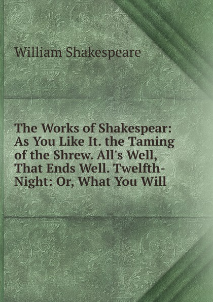 Уильям Шекспир The Works of Shakespear: As You Like It. the Taming of the Shrew. All.s Well, That Ends Well. Twelfth-Night: Or, What You Will уильям шекспир the taming of the shrew