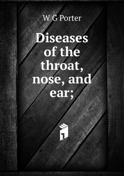 Фото - W G Porter Diseases of the throat, nose, and ear; ludman harold s abc of ear nose and throat
