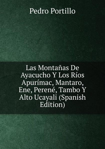 лучшая цена Pedro Portillo Las Montanas De Ayacucho Y Los Rios Apurimac, Mantaro, Ene, Perene, Tambo Y Alto Ucayali (Spanish Edition)