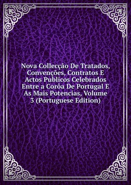Nova Colleccao De Tratados, Convencoes, Contratos E Actos Publicos Celebrados Entre a Coroa Portugal As Mais Potencias, Volume 3 (Portuguese Edition)