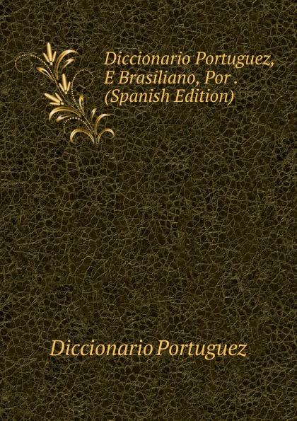 Diccionario Portuguez Portuguez, E Brasiliano, Por . (Spanish Edition)