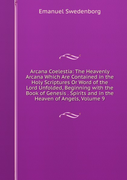 лучшая цена Swedenborg Emanuel Arcana Coelestia: The Heavenly Arcana Which Are Contained in the Holy Scriptures Or Word of the Lord Unfolded, Beginning with the Book of Genesis . Spirits and in the Heaven of Angels, Volume 9