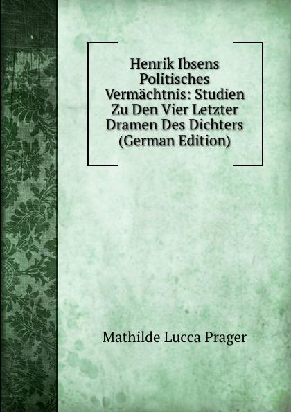 Henrik Ibsens Politisches Vermachtnis:  Studien Zu Den Vier Letzter Dramen Des Dichters (German Edition) Редкие, забытые и малоизвестные книги, изданные с петровских времен...