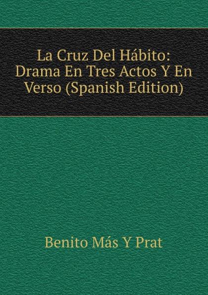 La Cruz Del Habito:  Drama En Tres Actos Y En Verso (Spanish Edition) Эта книга — репринт оригинального издания, созданный на основе...