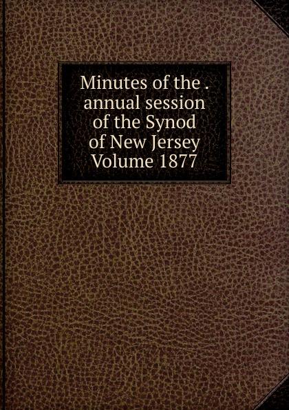 Minutes of the .  annual session of the Synod of New Jersey Volume 1877 Редкие, забытые и малоизвестные книги, изданные с петровских времен...