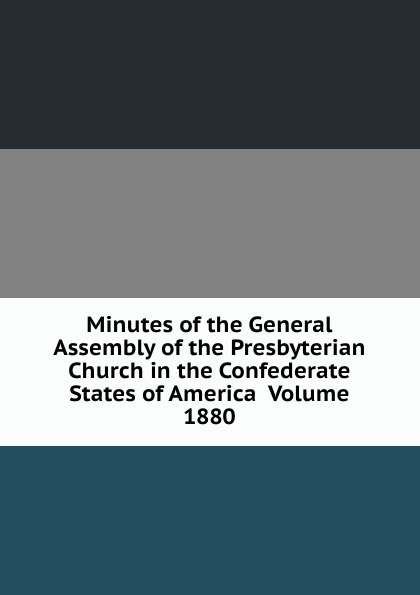 Minutes of the General Assembly of the Presbyterian Church in the Confederate States of America Volume 1880 minutes of the general assembly of the presbyterian church in the confederate states of america volume 1866