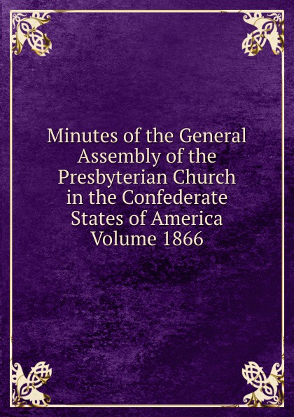 Minutes of the General Assembly of the Presbyterian Church in the Confederate States of America Volume 1866 minutes of the general assembly of the presbyterian church in the confederate states of america volume 1913