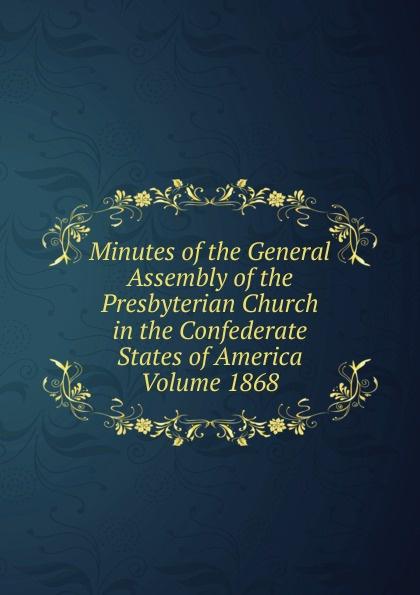 Minutes of the General Assembly of the Presbyterian Church in the Confederate States of America  Volume 1868 Эта книга — репринт оригинального издания, созданный на основе...