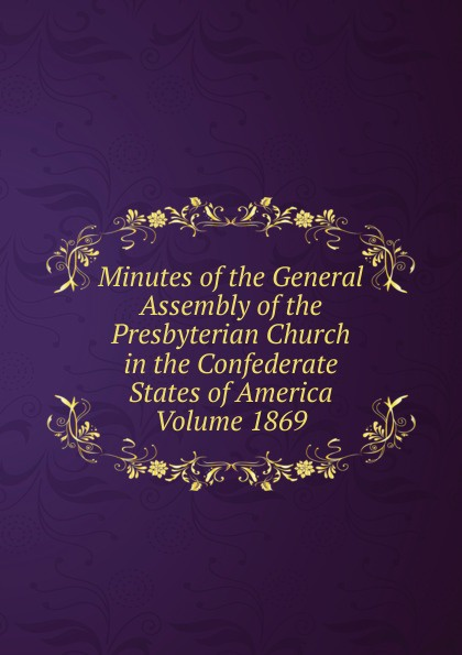 Minutes of the General Assembly of the Presbyterian Church in the Confederate States of America Volume 1869 minutes of the general assembly of the presbyterian church in the confederate states of america volume 1913