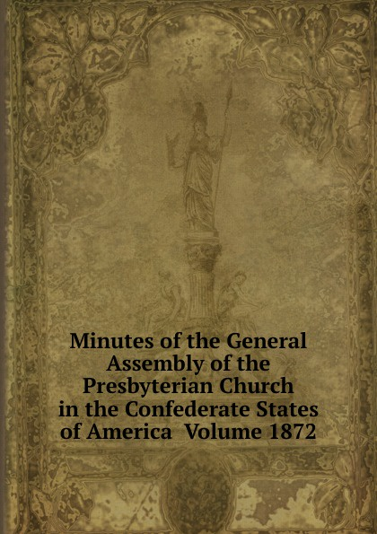Minutes of the General Assembly of the Presbyterian Church in the Confederate States of America Volume 1872 minutes of the general assembly of the presbyterian church in the confederate states of america volume 1866