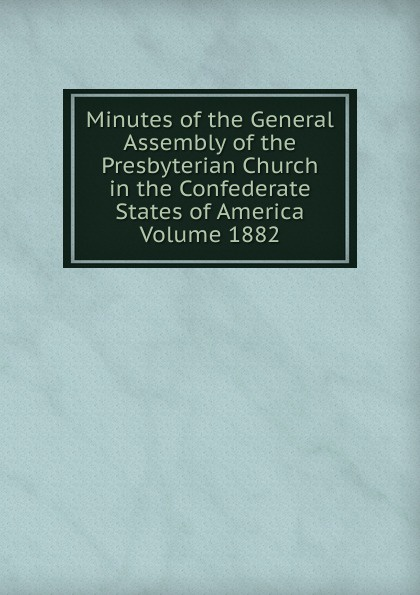 Minutes of the General Assembly of the Presbyterian Church in the Confederate States of America Volume 1882 minutes of the general assembly of the presbyterian church in the confederate states of america volume 1913