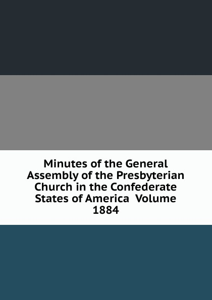 Minutes of the General Assembly of the Presbyterian Church in the Confederate States of America Volume 1884 minutes of the general assembly of the presbyterian church in the confederate states of america volume 1913