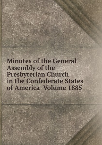 Minutes of the General Assembly of the Presbyterian Church in the Confederate States of America Volume 1885 minutes of the general assembly of the presbyterian church in the confederate states of america volume 1913