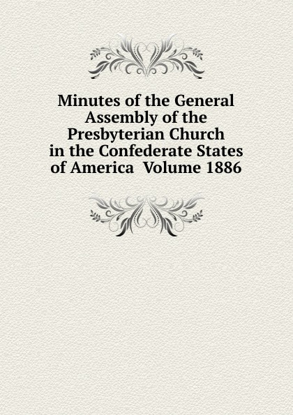 Minutes of the General Assembly of the Presbyterian Church in the Confederate States of America Volume 1886 minutes of the general assembly of the presbyterian church in the confederate states of america volume 1866