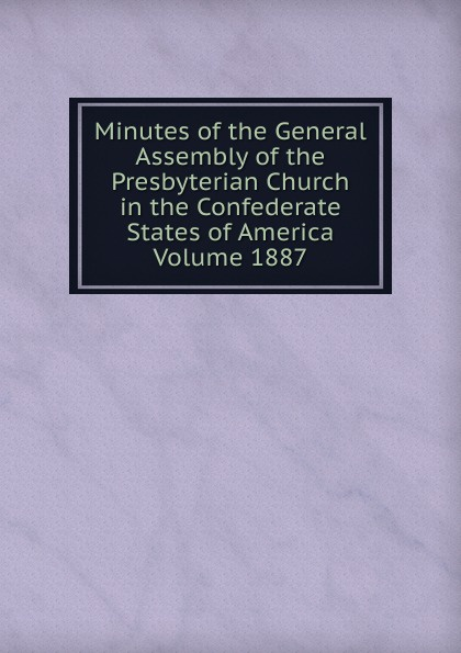 Minutes of the General Assembly of the Presbyterian Church in the Confederate States of America Volume 1887 minutes of the general assembly of the presbyterian church in the confederate states of america volume 1866