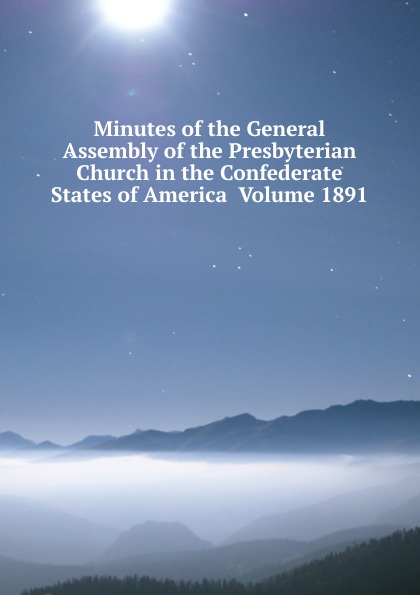 Minutes of the General Assembly of the Presbyterian Church in the Confederate States of America Volume 1891 minutes of the general assembly of the presbyterian church in the confederate states of america volume 1866