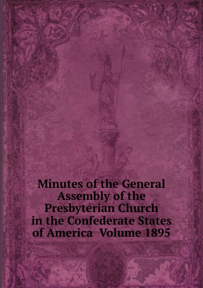 Minutes of the General Assembly of the Presbyterian Church in the Confederate States of America Volume 1895 minutes of the general assembly of the presbyterian church in the confederate states of america volume 1866
