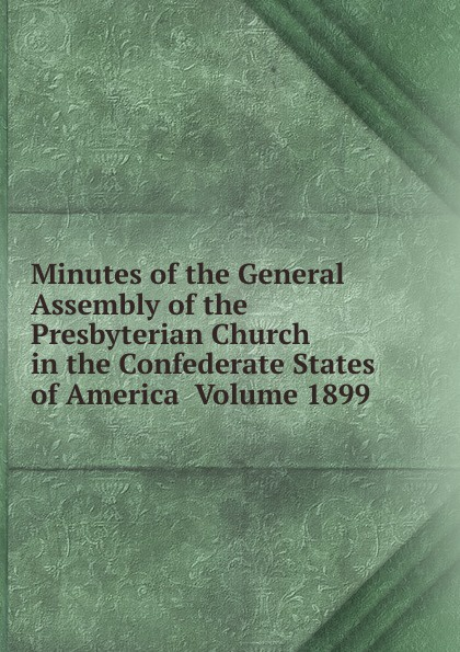 Minutes of the General Assembly of the Presbyterian Church in the Confederate States of America Volume 1899 minutes of the general assembly of the presbyterian church in the confederate states of america volume 1866
