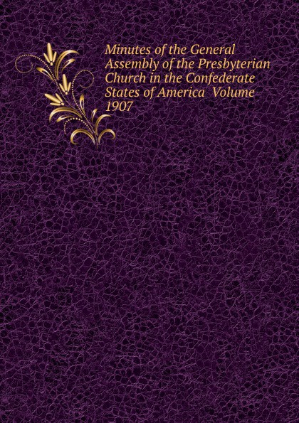 Minutes of the General Assembly of the Presbyterian Church in the Confederate States of America Volume 1907 minutes of the general assembly of the presbyterian church in the confederate states of america volume 1866