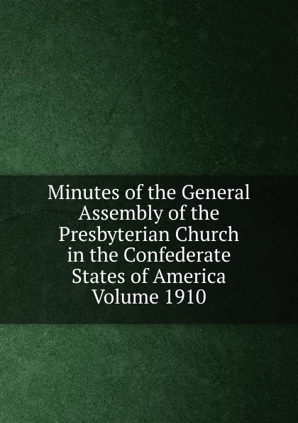 Minutes of the General Assembly of the Presbyterian Church in the Confederate States of America Volume 1910 minutes of the general assembly of the presbyterian church in the confederate states of america volume 1913