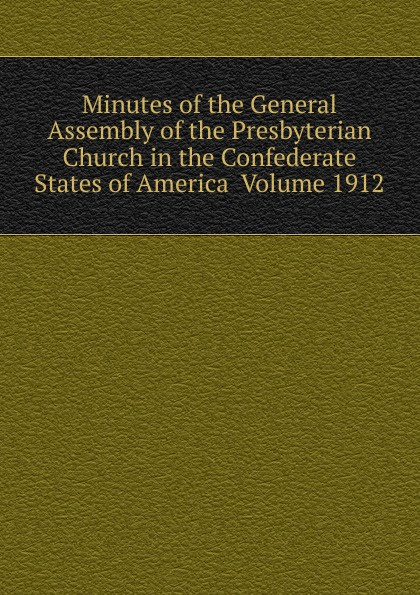 Minutes of the General Assembly of the Presbyterian Church in the Confederate States of America Volume 1912 minutes of the general assembly of the presbyterian church in the confederate states of america volume 1913