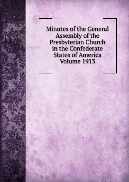 Minutes of the General Assembly of the Presbyterian Church in the Confederate States of America Volume 1913 minutes of the general assembly of the presbyterian church in the confederate states of america volume 1913