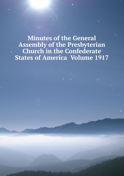 Minutes of the General Assembly of the Presbyterian Church in the Confederate States of America Volume 1917 minutes of the general assembly of the presbyterian church in the confederate states of america volume 1913