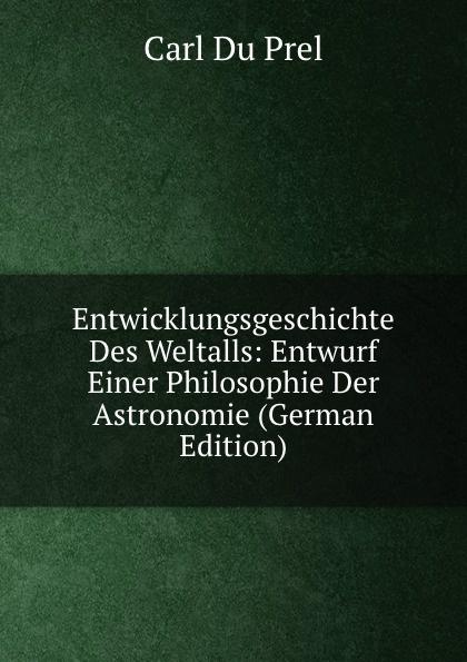 Carl Du Prel Entwicklungsgeschichte Des Weltalls: Entwurf Einer Philosophie Der Astronomie (German Edition)