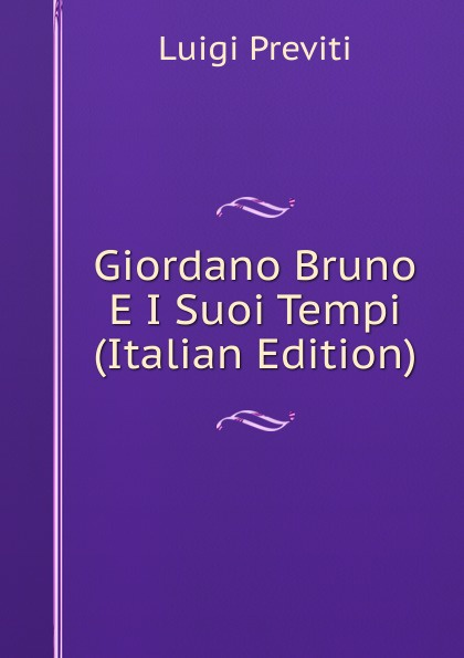Luigi Previti Giordano Bruno E I Suoi Tempi (Italian Edition) luigi tosti storia di abelardo e de suoi tempi classic reprint