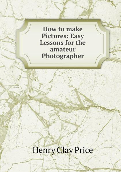 How to make Pictures:  Easy Lessons for the amateur Photographer Эта книга — репринт оригинального издания, созданный на основе...