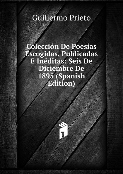 Guillermo Prieto Coleccion De Poesias Escogidas, Publicadas E Ineditas: Seis De Diciembre De 1895 (Spanish Edition) liricas e satiras poesias escolhidas e outras ineditas portuguese edition